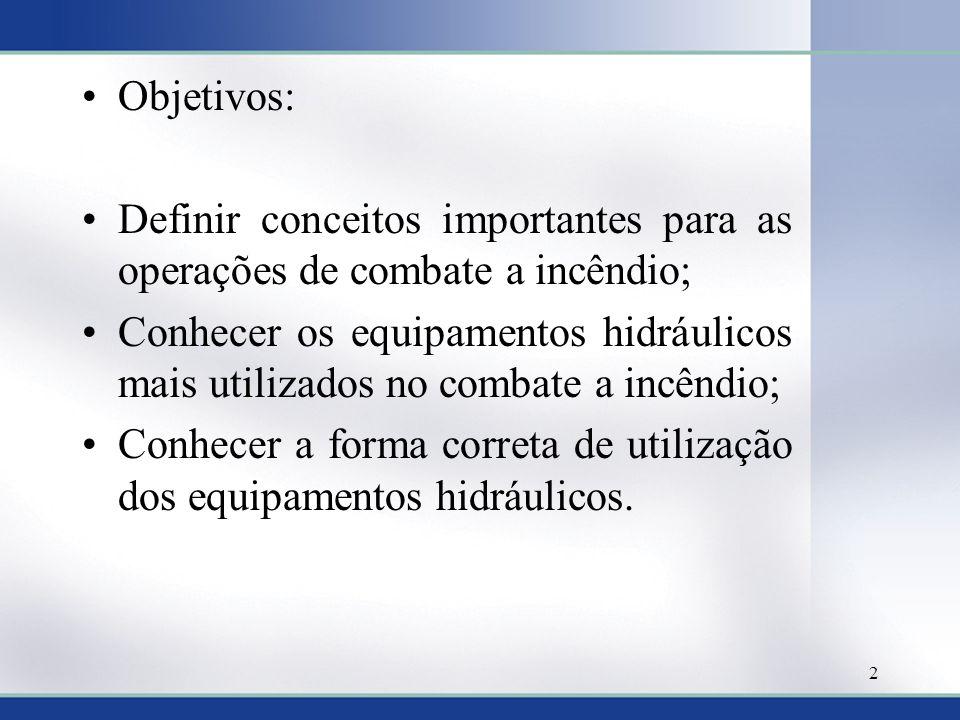 Objetivos: Definir conceitos importantes para as operações de combate a incêndio; Conhecer os equipamentos hidráulicos mais utilizados no combate a in