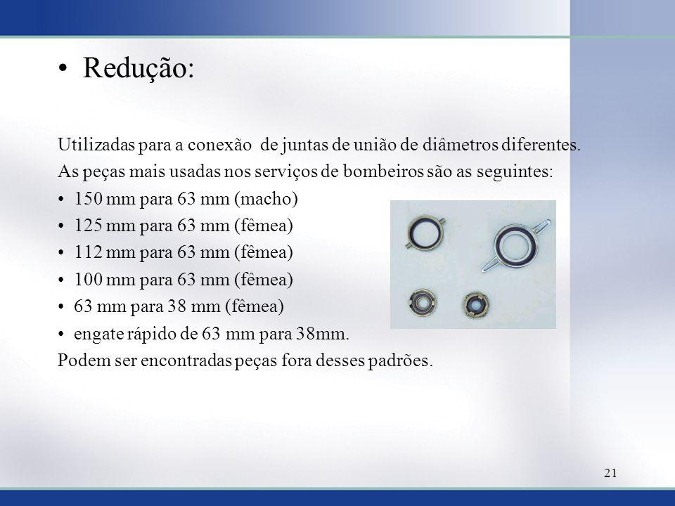 Redução: Utilizadas para a conexão de juntas de união de diâmetros diferentes. As peças mais usadas nos serviços de bombeiros são as seguintes: 150 mm