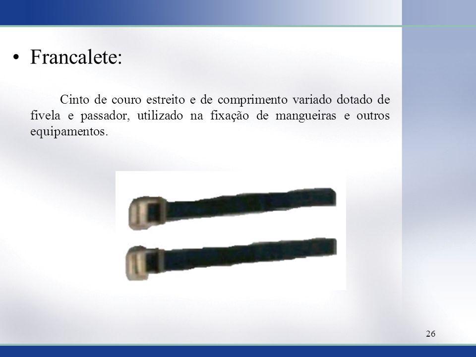 Francalete: Cinto de couro estreito e de comprimento variado dotado de fivela e passador, utilizado na fixação de mangueiras e outros equipamentos. 26