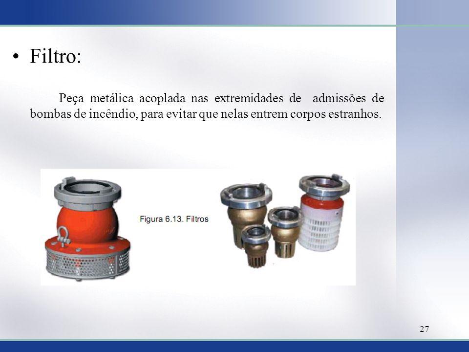 Filtro: Peça metálica acoplada nas extremidades de admissões de bombas de incêndio, para evitar que nelas entrem corpos estranhos. 27