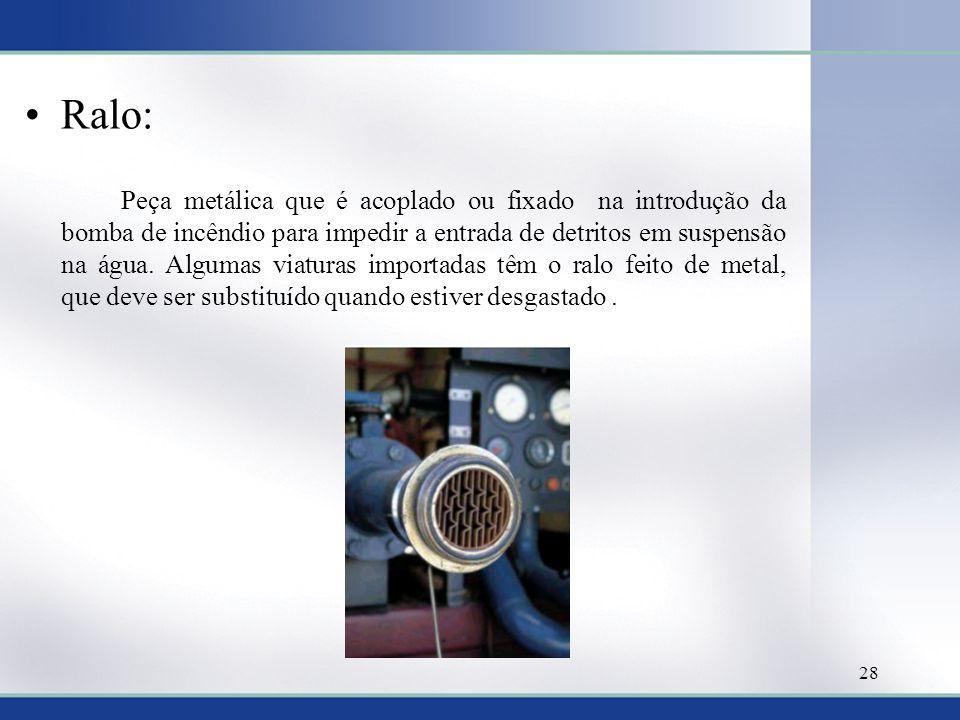 Ralo: Peça metálica que é acoplado ou fixado na introdução da bomba de incêndio para impedir a entrada de detritos em suspensão na água. Algumas viatu