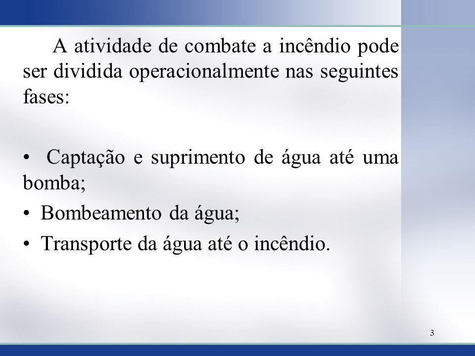 A atividade de combate a incêndio pode ser dividida operacionalmente nas seguintes fases: Captação e suprimento de água até uma bomba; Bombeamento da água; Transporte da água até o incêndio.