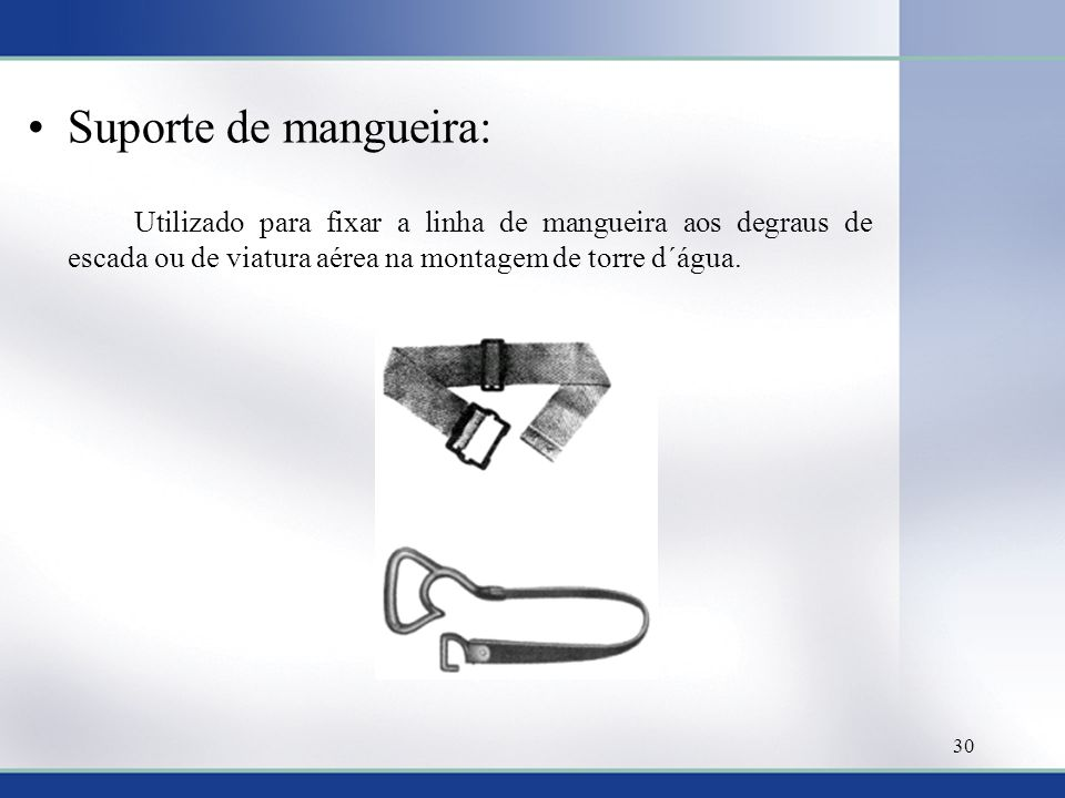 Suporte de mangueira: Utilizado para fixar a linha de mangueira aos degraus de escada ou de viatura aérea na montagem de torre d´água. 30