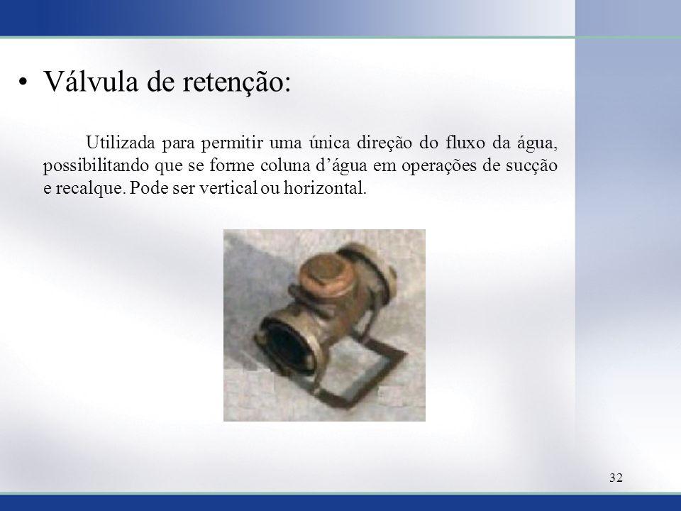 Válvula de retenção: Utilizada para permitir uma única direção do fluxo da água, possibilitando que se forme coluna dágua em operações de sucção e recalque.