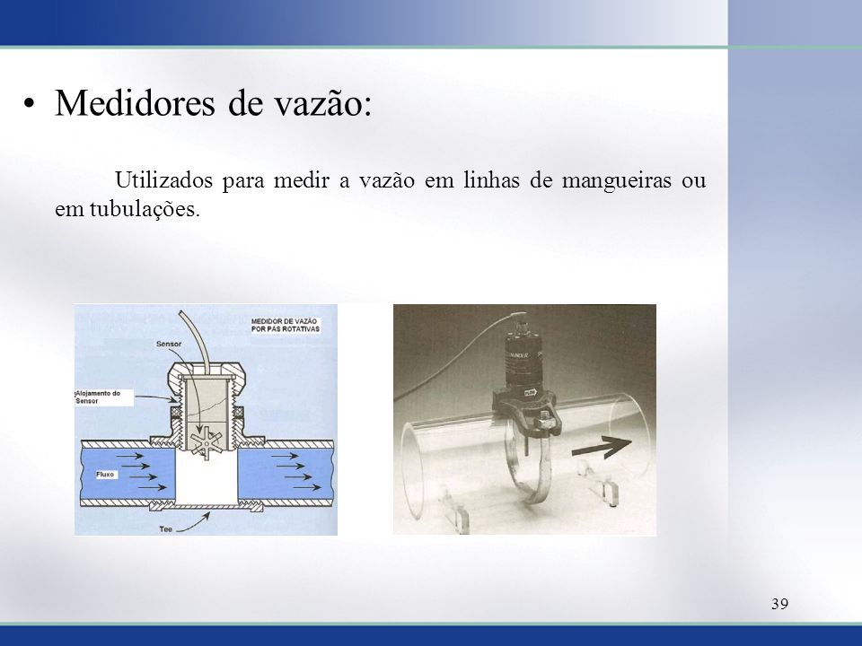 Medidores de vazão: Utilizados para medir a vazão em linhas de mangueiras ou em tubulações. 39