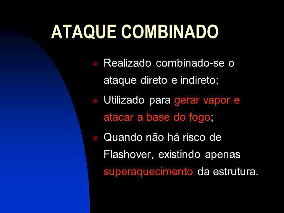 ATAQUE COMBINADO Realizado combinado-se o ataque direto e indireto; Utilizado para gerar vapor e atacar a base do fogo; Quando não há risco de Flashover, existindo apenas superaquecimento da estrutura.