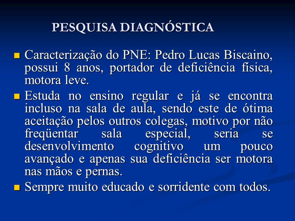 PESQUISA DIAGNÓSTICA Caracterização do PNE: Pedro Lucas Biscaino, possui 8 anos, portador de deficiência física, motora leve. Caracterização do PNE: P