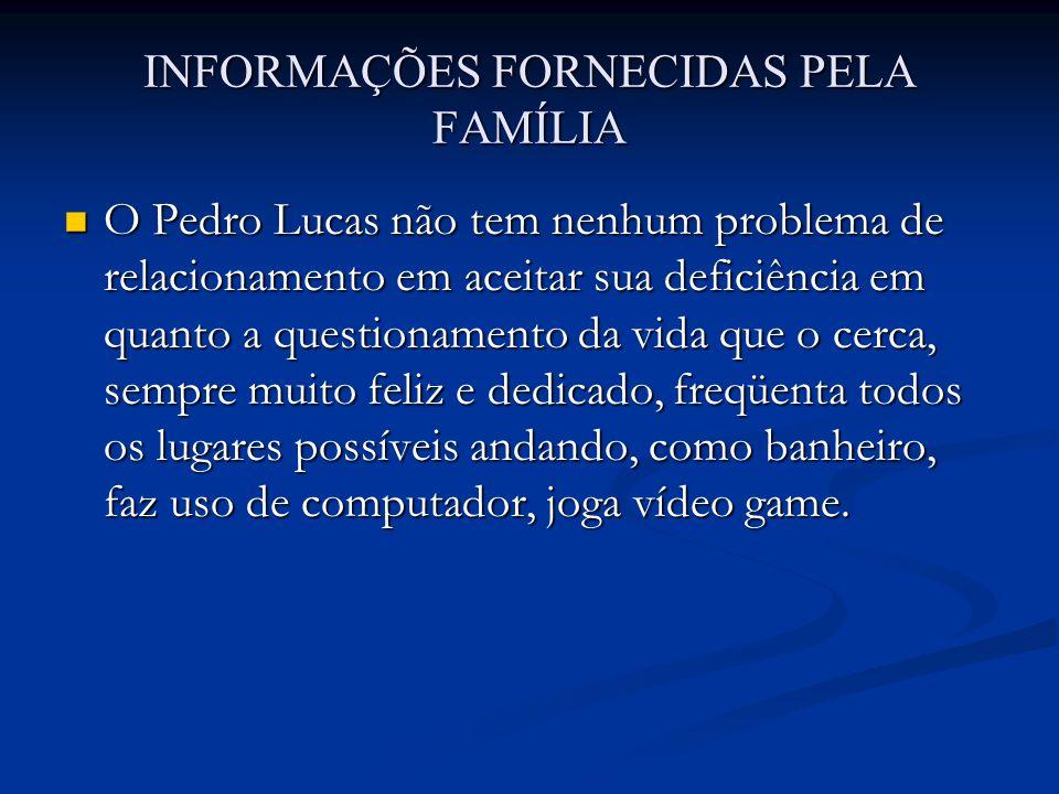INFORMAÇÕES FORNECIDAS PELA FAMÍLIA O Pedro Lucas não tem nenhum problema de relacionamento em aceitar sua deficiência em quanto a questionamento da v