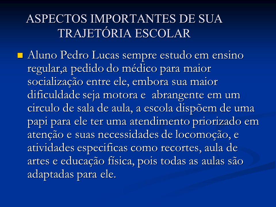 ASPECTOS IMPORTANTES DE SUA TRAJETÓRIA ESCOLAR Aluno Pedro Lucas sempre estudo em ensino regular,a pedido do médico para maior socialização entre ele,
