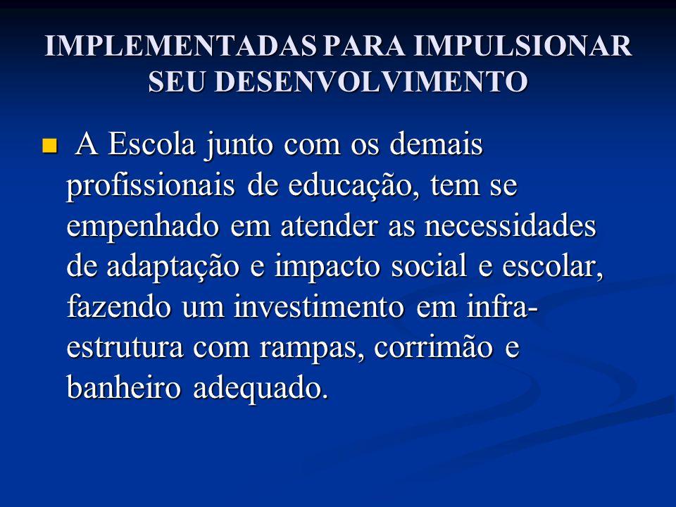 IMPLEMENTADAS PARA IMPULSIONAR SEU DESENVOLVIMENTO A Escola junto com os demais profissionais de educação, tem se empenhado em atender as necessidades