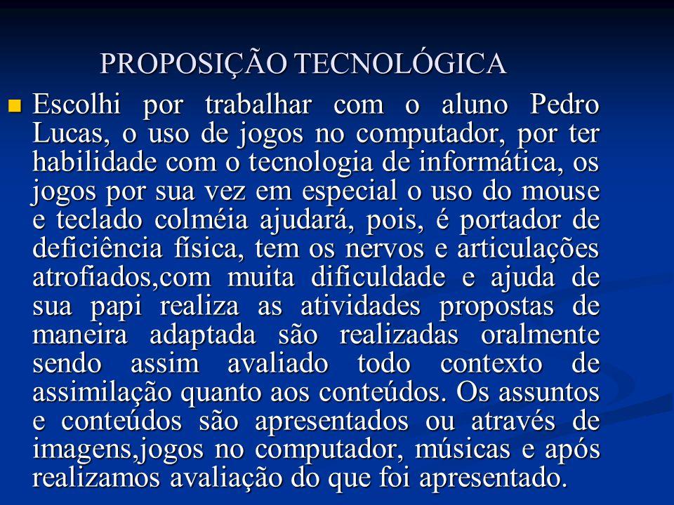 PROPOSIÇÃO TECNOLÓGICA Escolhi por trabalhar com o aluno Pedro Lucas, o uso de jogos no computador, por ter habilidade com o tecnologia de informática