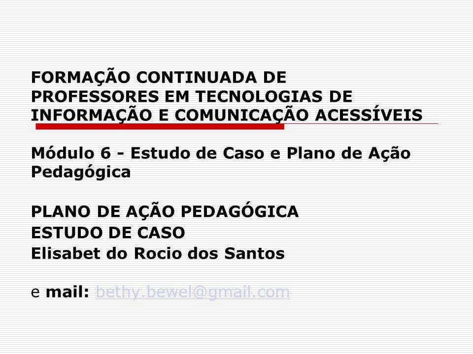 FORMAÇÃO CONTINUADA DE PROFESSORES EM TECNOLOGIAS DE INFORMAÇÃO E COMUNICAÇÃO ACESSÍVEIS Módulo 6 - Estudo de Caso e Plano de Ação Pedagógica PLANO DE