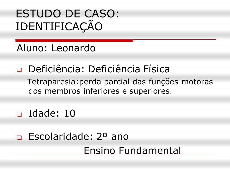 ESTUDO DE CASO: IDENTIFICAÇÃO Aluno: Leonardo Deficiência: Deficiência Física Tetraparesia:perda parcial das funções motoras dos membros inferiores e