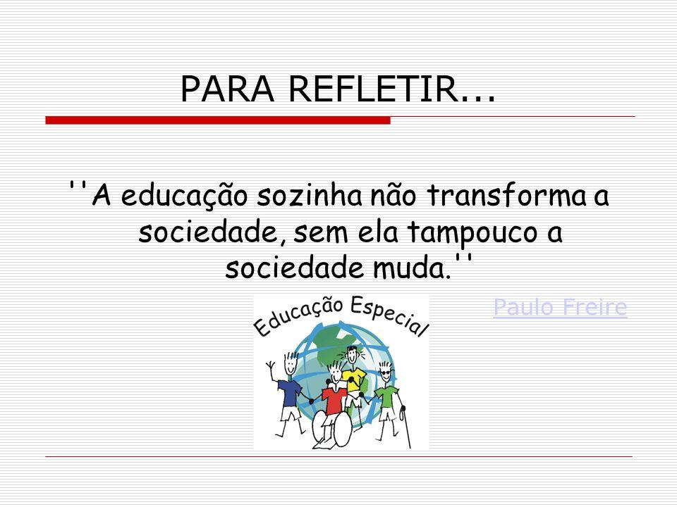 PARA REFLETIR... ''A educação sozinha não transforma a sociedade, sem ela tampouco a sociedade muda.'' Paulo Freire