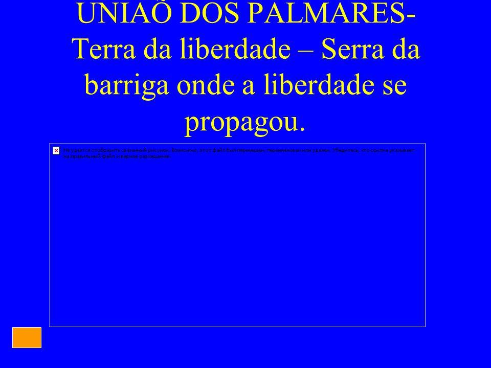 UNIAÕ DOS PALMARES- Terra da liberdade – Serra da barriga onde a liberdade se propagou.