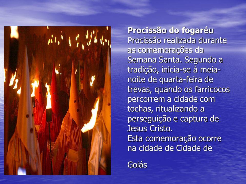 Procissão do fogaréu Procissão realizada durante as comemorações da Semana Santa. Segundo a tradição, inicia-se à meia- noite de quarta-feira de treva