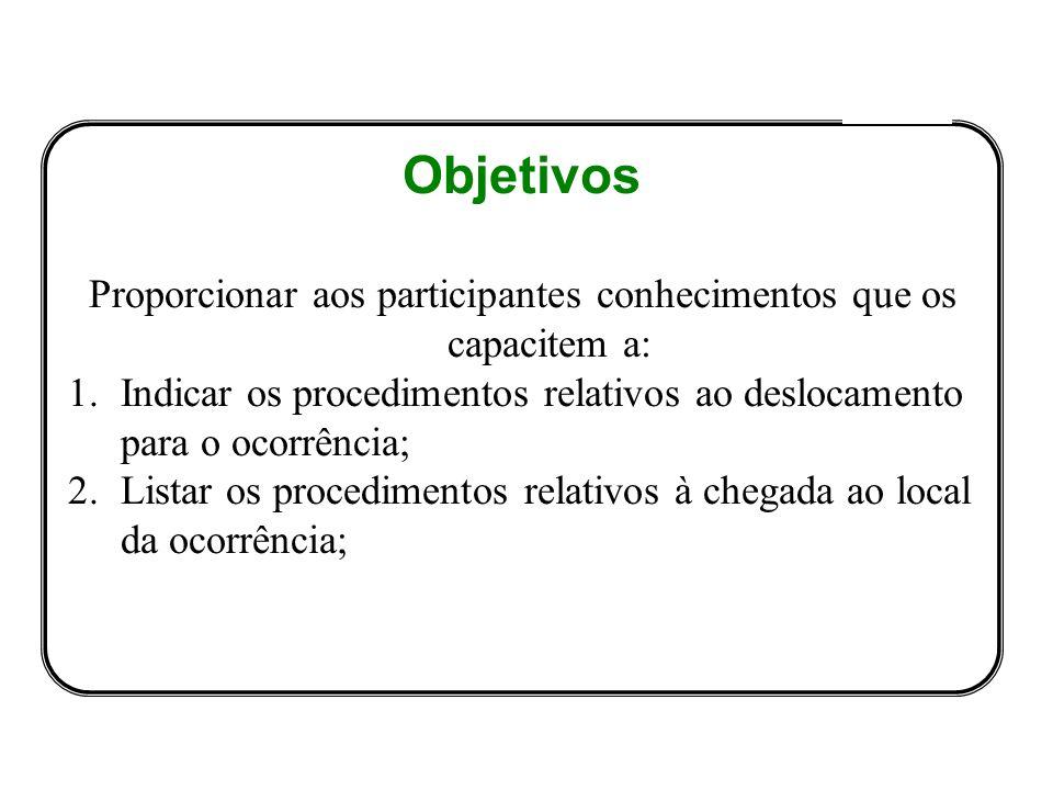 Objetivos Proporcionar aos participantes conhecimentos que os capacitem a: 1.Indicar os procedimentos relativos ao deslocamento para o ocorrência; 2.Listar os procedimentos relativos à chegada ao local da ocorrência;