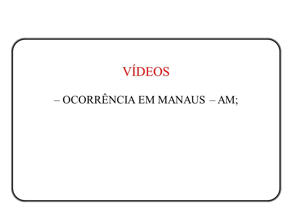 VÍDEOS – OCORRÊNCIA EM MANAUS – AM;