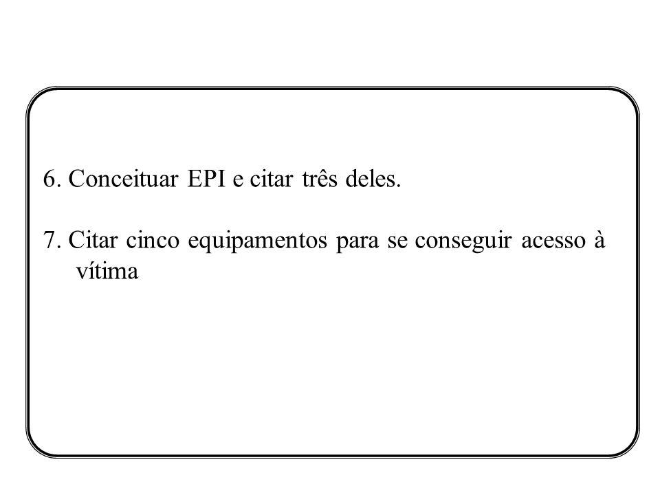 6. Conceituar EPI e citar três deles. 7. Citar cinco equipamentos para se conseguir acesso à vítima