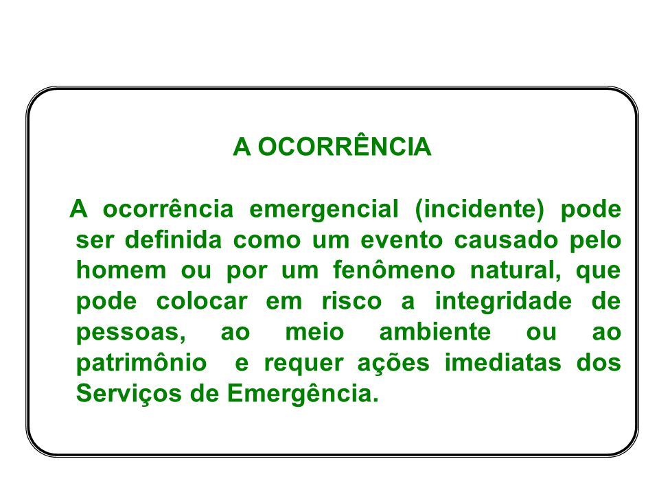 A OCORRÊNCIA A ocorrência emergencial (incidente) pode ser definida como um evento causado pelo homem ou por um fenômeno natural, que pode colocar em risco a integridade de pessoas, ao meio ambiente ou ao patrimônio e requer ações imediatas dos Serviços de Emergência.