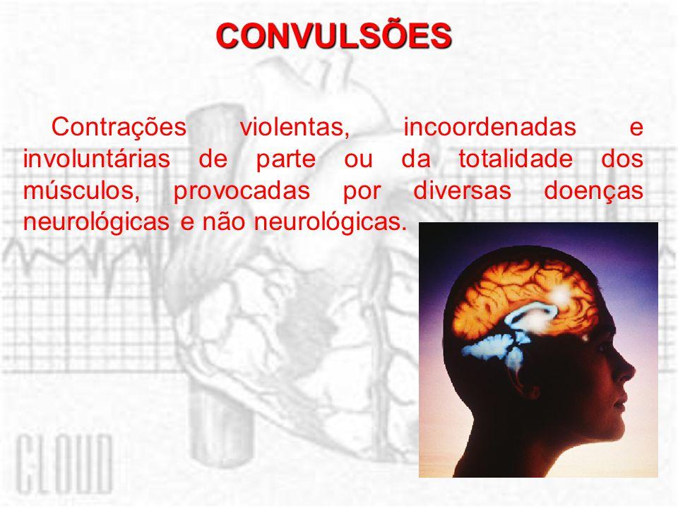 CONVULSÕES Contrações violentas, incoordenadas e involuntárias de parte ou da totalidade dos músculos, provocadas por diversas doenças neurológicas e