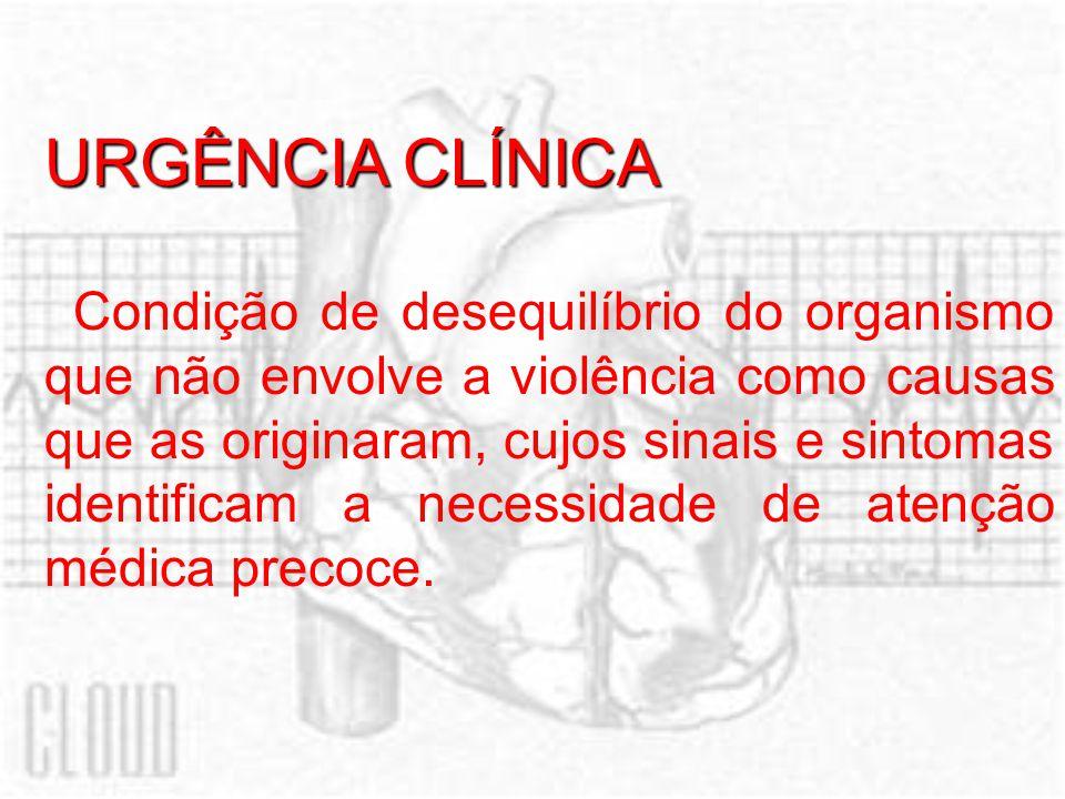 URGÊNCIA CLÍNICA Condição de desequilíbrio do organismo que não envolve a violência como causas que as originaram, cujos sinais e sintomas identificam