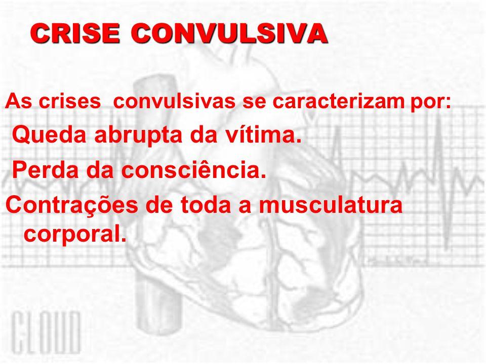 CRISE CONVULSIVA As crises convulsivas se caracterizam por: Queda abrupta da vítima. Perda da consciência. Contrações de toda a musculatura corporal.