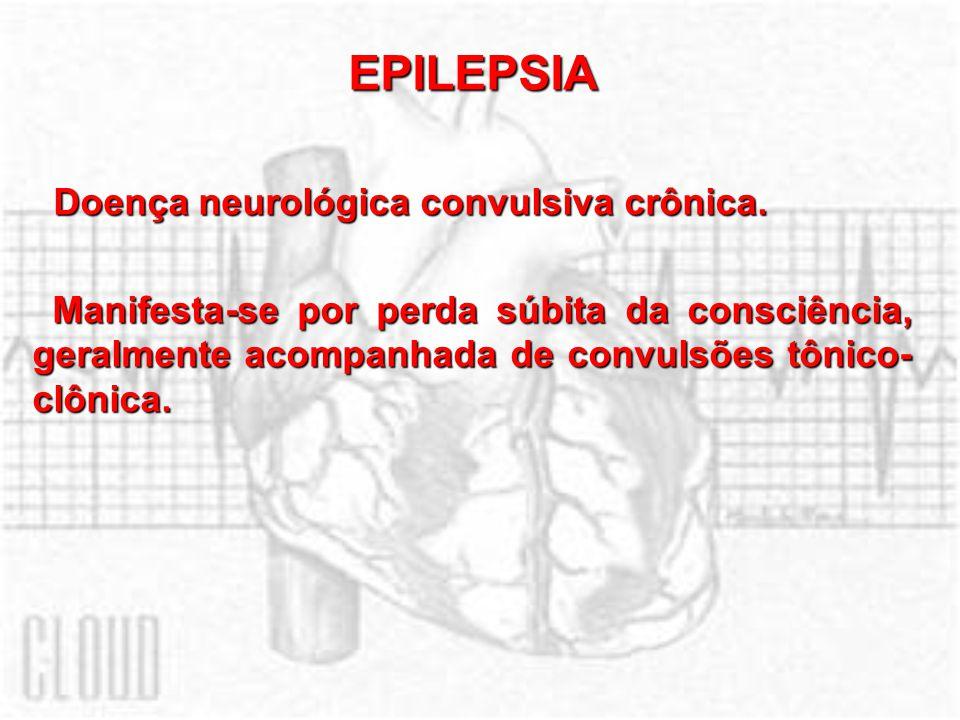 EPILEPSIA Doença neurológica convulsiva crônica. Doença neurológica convulsiva crônica. Manifesta-se por perda súbita da consciência, geralmente acomp