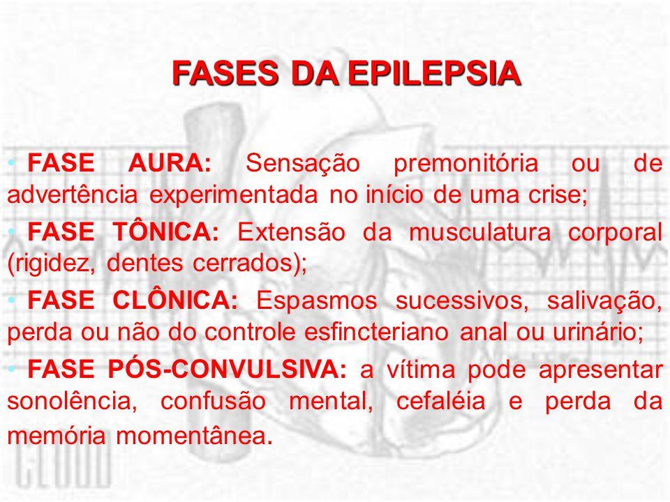 FASES DA EPILEPSIA FASE AURA: Sensação premonitória ou de advertência experimentada no início de uma crise; FASE TÔNICA: Extensão da musculatura corpo