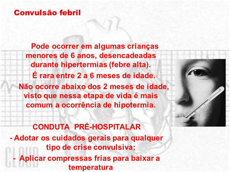 Convulsão febril Pode ocorrer em algumas crianças menores de 6 anos, desencadeadas durante hipertermias (febre alta). É rara entre 2 a 6 meses de idad