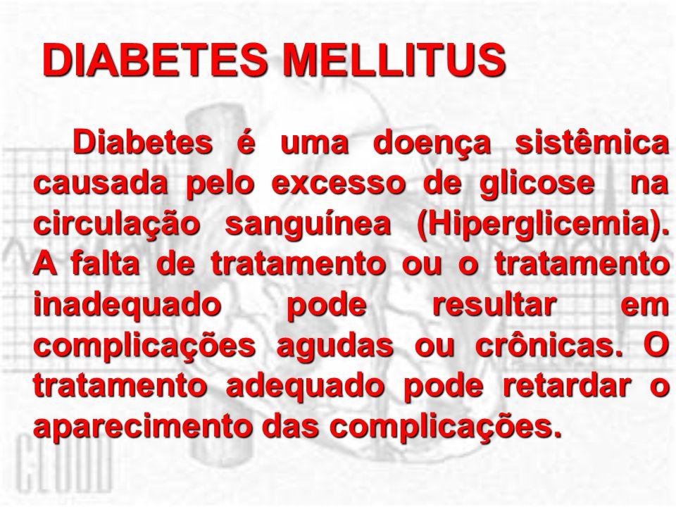 DIABETES MELLITUS Diabetes é uma doença sistêmica causada pelo excesso de glicose na circulação sanguínea (Hiperglicemia). A falta de tratamento ou o