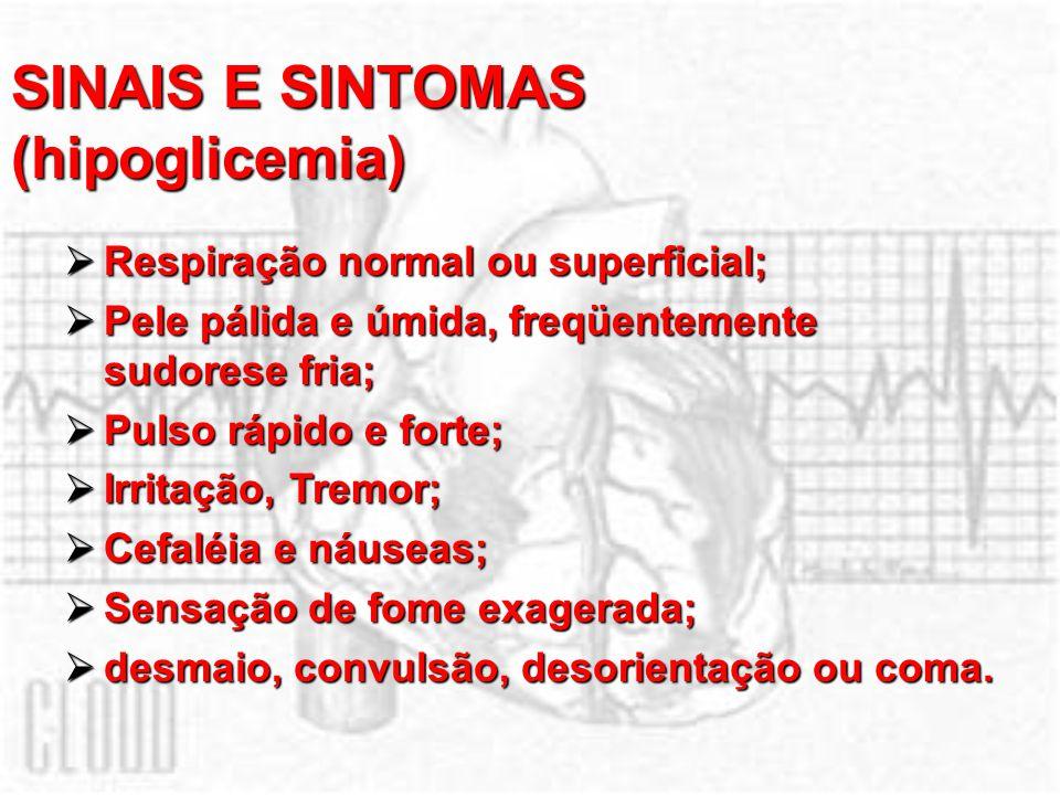 SINAIS E SINTOMAS (hipoglicemia) Respiração normal ou superficial; Respiração normal ou superficial; Pele pálida e úmida, freqüentemente sudorese fria