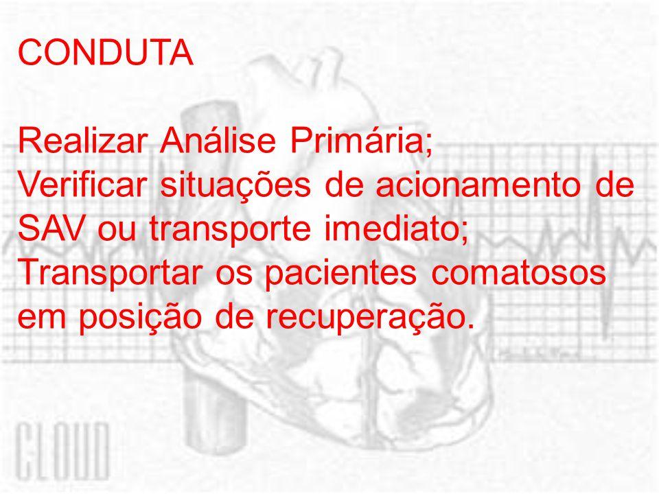 CONDUTA Realizar Análise Primária; Verificar situações de acionamento de SAV ou transporte imediato; Transportar os pacientes comatosos em posição de