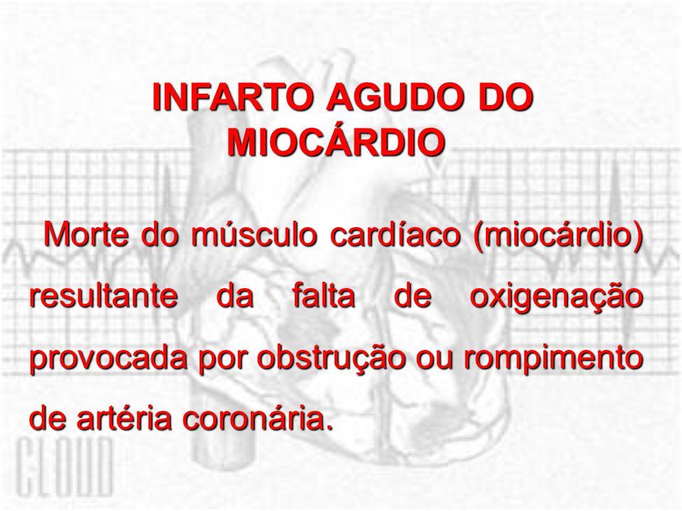 INFARTO AGUDO DO MIOCÁRDIO Morte do músculo cardíaco (miocárdio) resultante da falta de oxigenação provocada por obstrução ou rompimento de artéria co