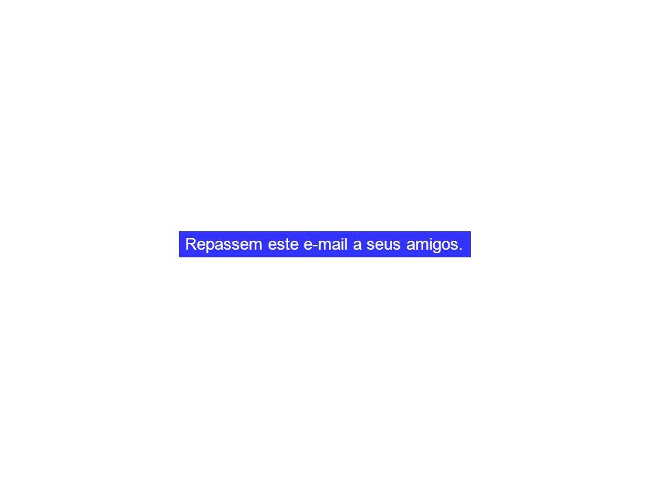 Repassem este e-mail a seus amigos.