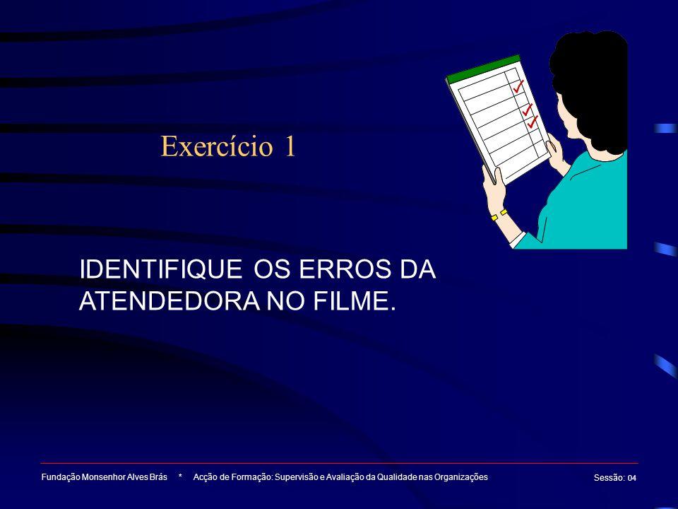Exercício 1 Fundação Monsenhor Alves Brás * Acção de Formação: Supervisão e Avaliação da Qualidade nas Organizações Sessão : 04 IDENTIFIQUE OS ERROS DA ATENDEDORA NO FILME.