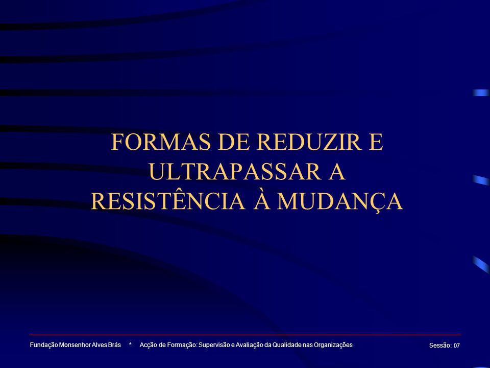 FORMAS DE REDUZIR E ULTRAPASSAR A RESISTÊNCIA À MUDANÇA Fundação Monsenhor Alves Brás * Acção de Formação: Supervisão e Avaliação da Qualidade nas Org