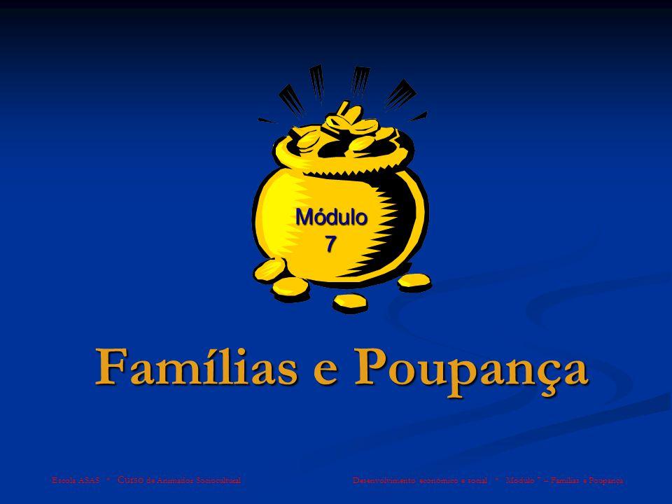 Famílias e Poupança Escola ASAS * Curso de Animador Sociocultural Desenvolvimento económico e social * Módulo 7 – Famílias e Poupança Módulo 7