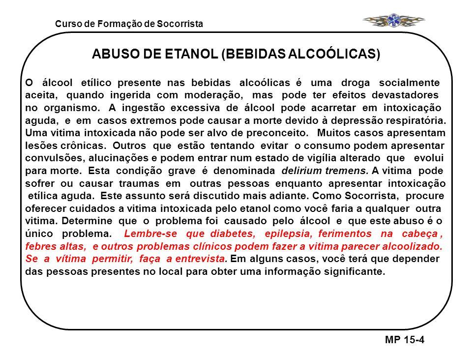 Curso de Formação de Socorrista MP 15-4 ABUSO DE ETANOL (BEBIDAS ALCOÓLICAS) O álcool etílico presente nas bebidas alcoólicas é uma droga socialmente