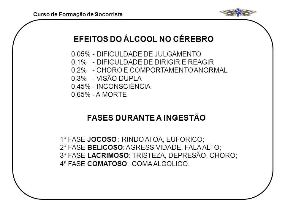 Curso de Formação de Socorrista EFEITOS DO ÁLCOOL NO CÉREBRO 0,05% - DIFICULDADE DE JULGAMENTO 0,1% - DIFICULDADE DE DIRIGIR E REAGIR 0,2% - CHORO E C