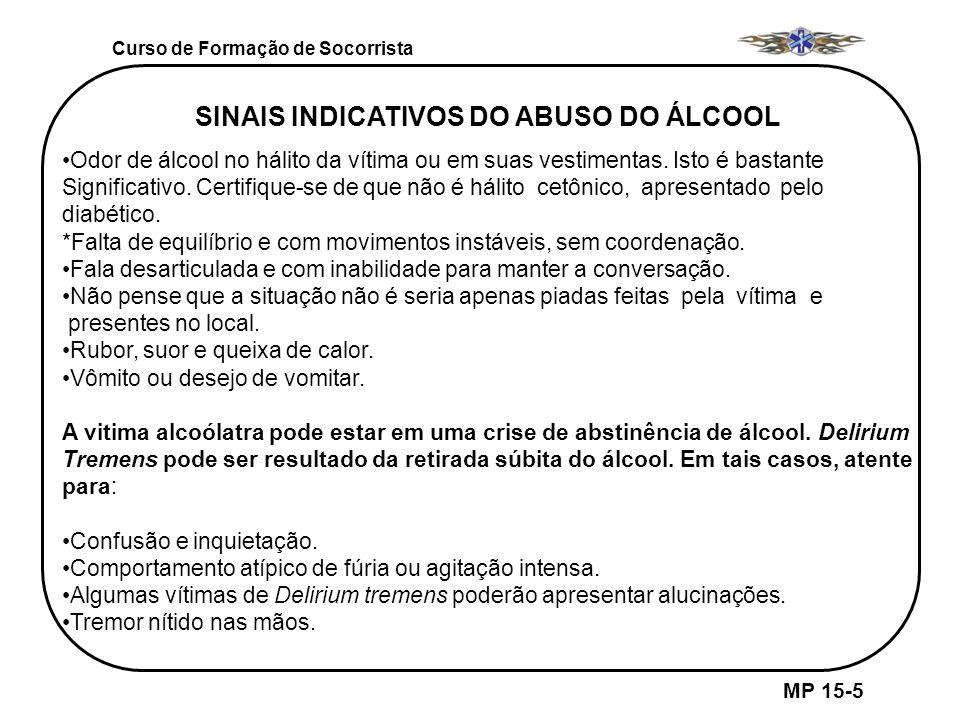 Curso de Formação de Socorrista MP 15-5 SINAIS INDICATIVOS DO ABUSO DO ÁLCOOL Odor de álcool no hálito da vítima ou em suas vestimentas. Isto é bastan