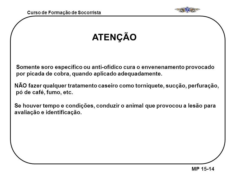 MP 15-14 Curso de Formação de Socorrista Somente soro específico ou anti-ofídico cura o envenenamento provocado por picada de cobra, quando aplicado a