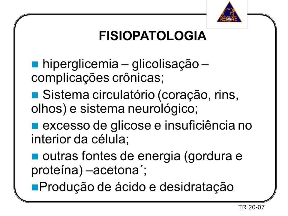 FISIOPATOLOGIA hiperglicemia – glicolisação – complicações crônicas; Sistema circulatório (coração, rins, olhos) e sistema neurológico; excesso de glicose e insuficiência no interior da célula; outras fontes de energia (gordura e proteína) –acetona´; Produção de ácido e desidratação TR 20-07