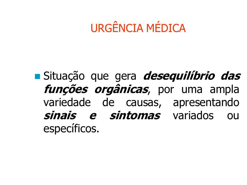 URGÊNCIA MÉDICA Situação que gera desequilíbrio das funções orgânicas, por uma ampla variedade de causas, apresentando sinais e sintomas variados ou específicos.