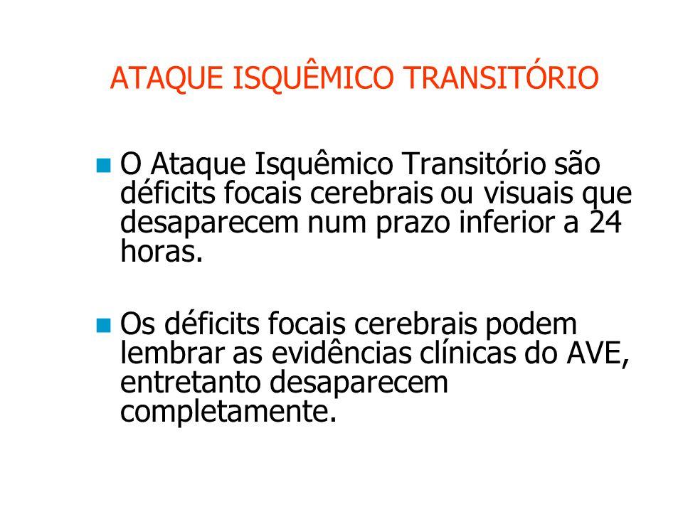 ATAQUE ISQUÊMICO TRANSITÓRIO O Ataque Isquêmico Transitório são déficits focais cerebrais ou visuais que desaparecem num prazo inferior a 24 horas.