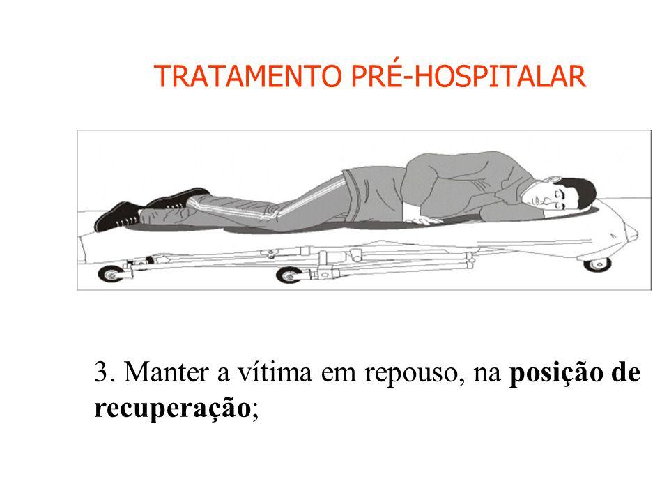 TRATAMENTO PRÉ-HOSPITALAR 3. Manter a vítima em repouso, na posição de recuperação;