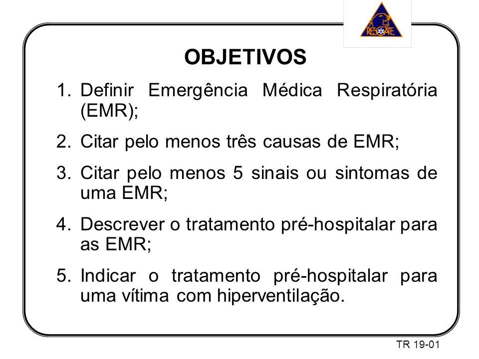 OBJETIVOS 1.Definir Emergência Médica Respiratória (EMR); 2.Citar pelo menos três causas de EMR; 3.Citar pelo menos 5 sinais ou sintomas de uma EMR; 4.Descrever o tratamento pré-hospitalar para as EMR; 5.Indicar o tratamento pré-hospitalar para uma vítima com hiperventilação.