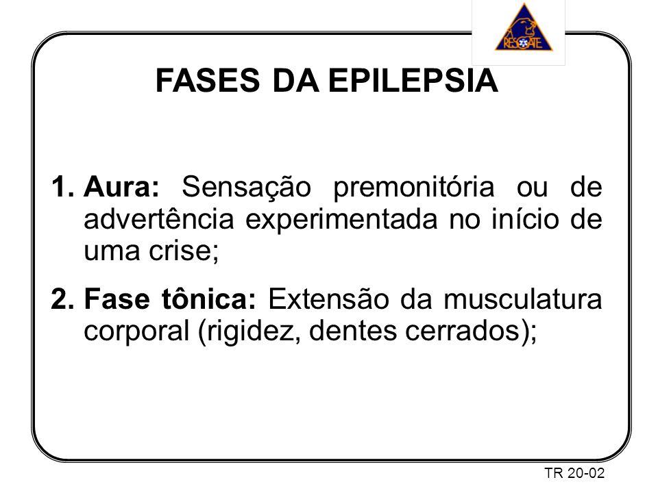 FASES DA EPILEPSIA 1.Aura: Sensação premonitória ou de advertência experimentada no início de uma crise; 2.Fase tônica: Extensão da musculatura corporal (rigidez, dentes cerrados); TR 20-02