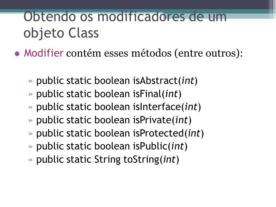 Obtendo os modificadores de um objeto Class Modifier contém esses métodos (entre outros): »public static boolean isAbstract(int) »public static boolean isFinal(int) »public static boolean isInterface(int) »public static boolean isPrivate(int) »public static boolean isProtected(int) »public static boolean isPublic(int) »public static String toString(int)