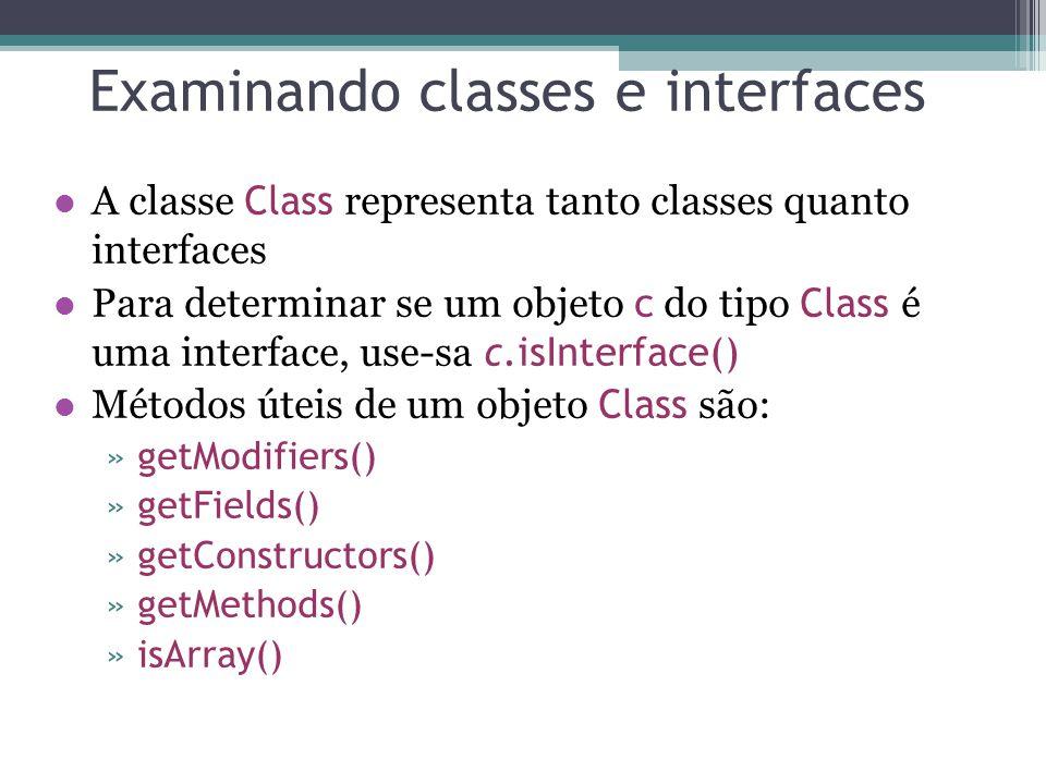 Examinando classes e interfaces A classe Class representa tanto classes quanto interfaces Para determinar se um objeto c do tipo Class é uma interface, use-sa c.isInterface() Métodos úteis de um objeto Class são: »getModifiers() »getFields() »getConstructors() »getMethods() »isArray()